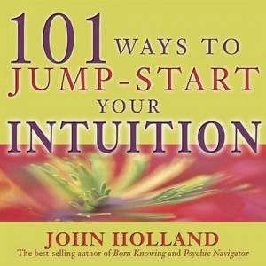 101 Ways To Jump-Start Your Intuition by John Holland
