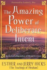 The Amazing Power Of Deliberate Intent: Living The Art Of Allowing by Esther And Jerry Hicks