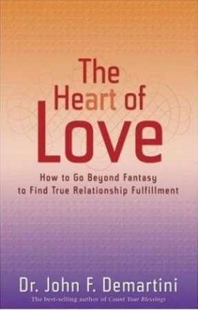 The Heart Of Love: How To Go Beyond Fantasy To Find True Relationship Fulfillment by Dr John F Demartini