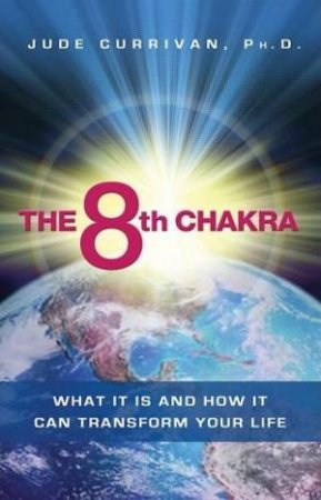 The 8th Chakra: What It Is and How It Can Transform Your Life by Jude Carrivan