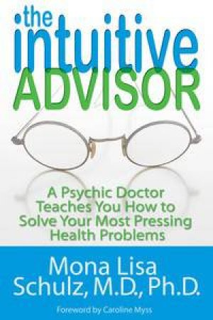 The Intuitive Advisor: A Psychic Doctor Teaches you how to Solve Your Most Pressing Health Problems by Mona Lisa Schulz