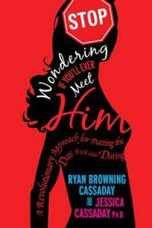 Stop Wondering If You'll Ever Meet Him: A Revolutionary Approach for Putting the Date back into Dating by Ryan &  Jessica Cassaday