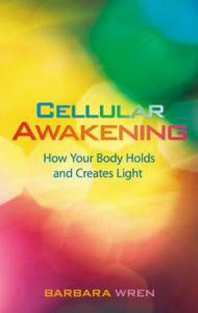 Cellular Awakening: How Your Body Holds and Creates Light by Barbara Wren