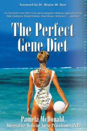 The Perfect Gene Diet: Use Your Body's Own Apo E Gene and Integrative-Medicine Approach to Treat High Cholesterol, Weigh by Pamela McDonald