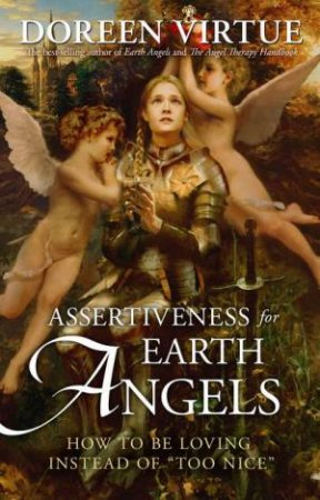 Assertiveness for Earth Angels: How to Be Loving Instead of \