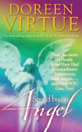 Saved by an Angel: True Accounts of People who have had Extraordinary Experiences with Angels and How You Can Too