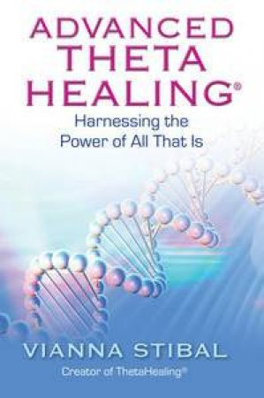 Advanced Thetahealing: Harnessing the Power of All That Is by Vianna Stibal
