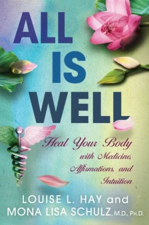 All Is Well: Heal Your Body With Medicine, Affirmations, And Intuition by Louise L Hay & Mona Lisa Schulz