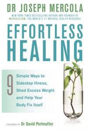 Effortless Healing: 9 Simple Ways To Sidestep Illness, Shed Excess Weight And Help Your Body Fix Itself by Joseph Mercola