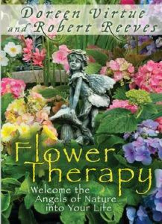 Flower Therapy: Welcome the Angels of Nature into Your Life by Doreen Virtue & Robert Reeves