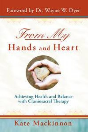 From My Hands & Heart: Achieving Health and Balance with Craniosacral   Therapy by Kate Mackinnon