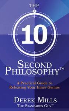 The 10 Second Philosophy: A Practical Guide to Releasing Your Inner Genius by Derek Mills