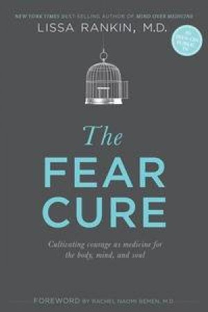 The Fear Cure: Cultivating Courage as Medicine for the Body, Mind and Soul by Lissa Rankin
