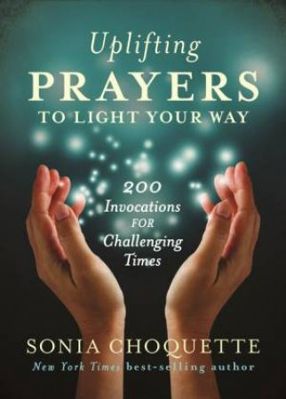 Uplifting Prayers to Light Your Way: 200 invocations for Challenging Times by Sonia Choquette