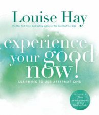 Experience Your Good Now Learning to Use Affirmations