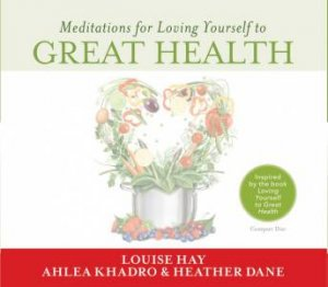 Meditations for Loving Yourself to Great Health by Louise Hay & Ahlea Khadro