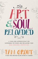 Art  Soul Reloaded A YearLong Apprenticeship For Summoning The Creative Muses And Reclaiming Your Bold Audacious Creative Side