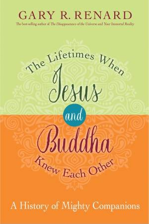 The Lifetimes When Jesus And Buddha Knew Each Other by Gary Renard