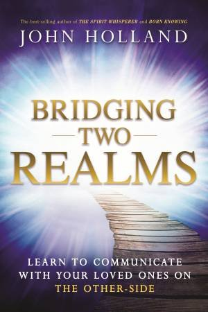 Bridging Two Realms: Learn To Communicate With Your Loved Ones On The Other Side by John Holland