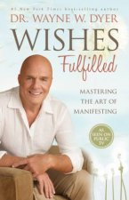 Wishes Fulfilled: Mastering The Art Of Manifesting by Wayne W. Dyer
