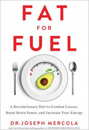 Fat For Fuel: A Revolutionary Diet To Combat Cancer, Boost Brain Power, And Increase Your Energy by Joseph Mercola