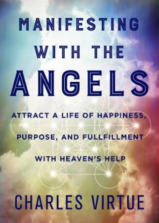 Manifesting With The Angels: Attract A Life Of Happiness, Purpose And Fulfilment With Heaven's Help by Charles Virtue