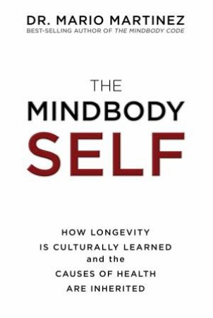 Mindbody Self: How Longevity Is Culturally Learned and the Causes of Health are Inherited The by Mario Martinez