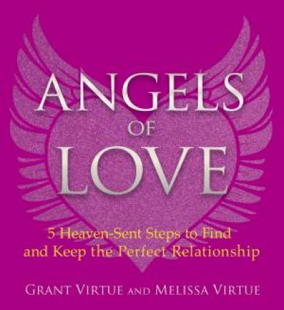 Angels Of Love: 5 Heaven-Sent Steps To Find And Keep The Perfect Relationship by Grant Virtue & Melissa Virtue