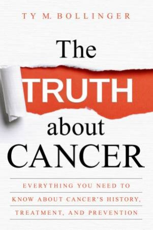 The Truth About Cancer: Everything You Need To Know About Cancer's History, Treatment And Prevention by Ty M Bollinger