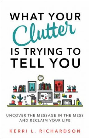 What Your Clutter Is Really Trying To Tell You: Uncover The Message In Your Mess And Reclaim Your Life by Kerri L. Richardson
