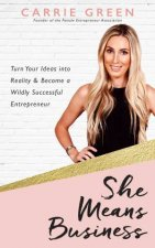 She Means Business: Turn Your Ideas Into Reality And Become A Wildly Successful Entrepreneur by Carrie Green