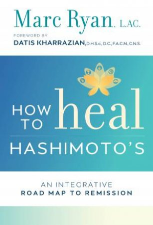 How To Heal Hashimoto's: An Integrative Road Map To Remission by Marc Ryan