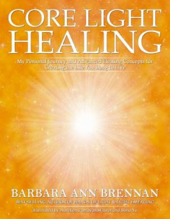 Core Light Healing: My Personal Journey And Advanced Concepts For Creating The Life You Long To Live by Narnara Brennan