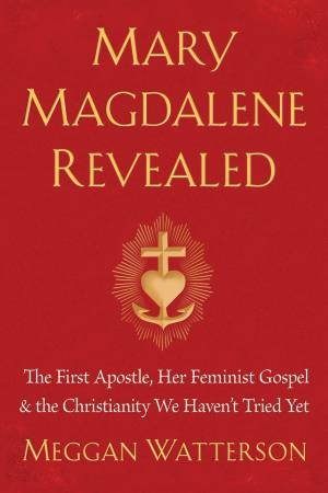 Mary Magdalene Revealed: The First Apostle, Her Feminist Gospel & The Christianity We Haven't Tried Yet by Meggan Watterson