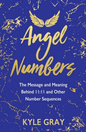 Angel Numbers: The Messages And Meaning Behind 11:11 And Other Number Sequences by Kyle Gray