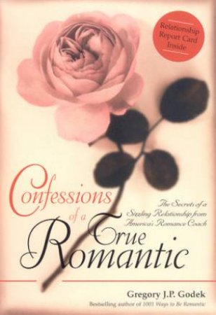 Confessions Of A True Romantic by Gregory J P Godek