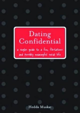 Dating Confidential: A Singles Guide To A Fun, Flirtatious And Possibly Meaningful Social Life by Hedda Muskat