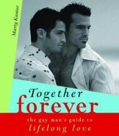 Together Forever: The Gay Man's Guide To Lifelong Love by Martin Kantor