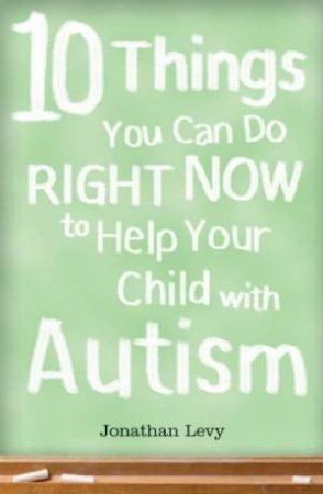 10 Things You Can Do Right Now To Help Your Child With Autism by Jonathan Levy