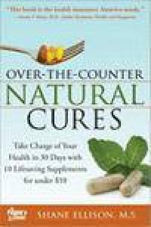 Over The Counter Natural Cures: Take Charge of Your Health in 30 Days with 30 Lifesaving Supplements for Under $10 by Shane Ellison
