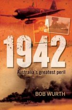 1942: Australia's Greatest Peril by Bob Wurth