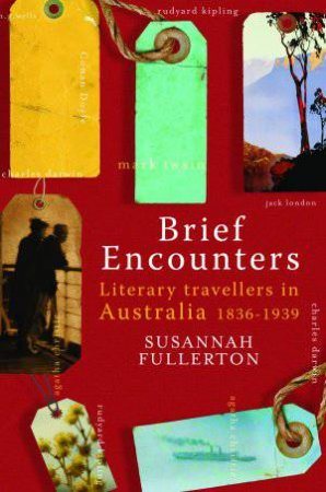 Brief Encounters: Literary Travellers in Australia 1836-1939 by Susannah Fullerton