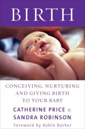 Birth: Conceiving, Nurturing and Giving Birth to Your Baby by Catherine Price & Sandra Robinson