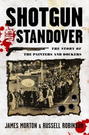 Shotgun and Standover: The Story of The Painters and Dockers by James Morton & Russell Robinson