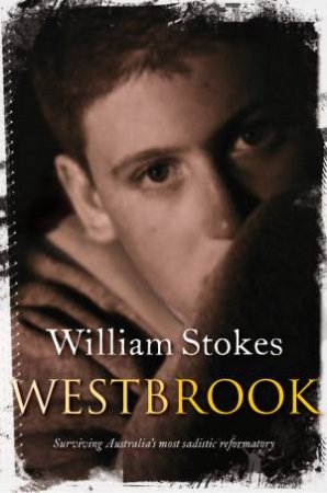 Westbrook: Surviving Australia's Most Sadistic Reformatory by William Stokes