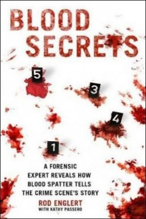 Blood Secrets: A Forensic Expert Reveals How Blood Splatter Tells the Crime Scene's Story by Rod Englert