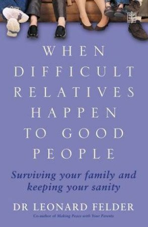 When Difficult Relatives Happen To Good People by Dr Leonard Felder