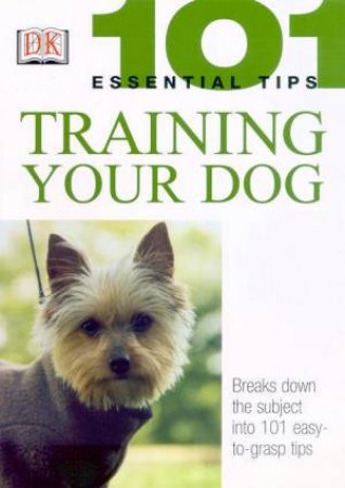 101 Essential Tips: Training Your Dog by Various