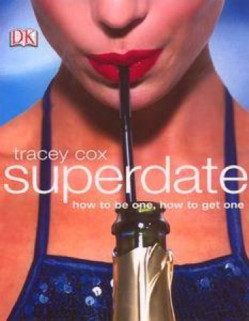 Superdate: How To Be One, How To Get One by Tracey Cox