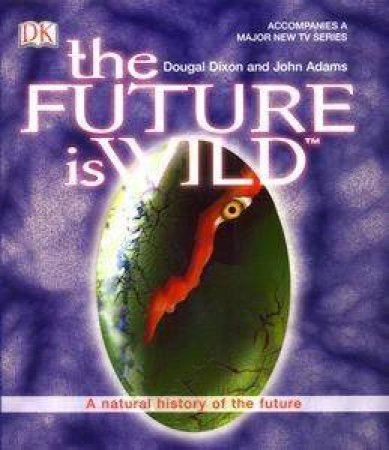 The Future Is Wild: A Natural History Of The Future by Dougal Dixon & John Adams